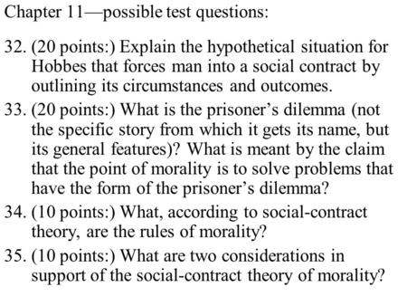 Chapter 11possible test questions: 32.(20 points:) Explain the hypothetical situation for Hobbes that forces man into a social contract by outlining its.