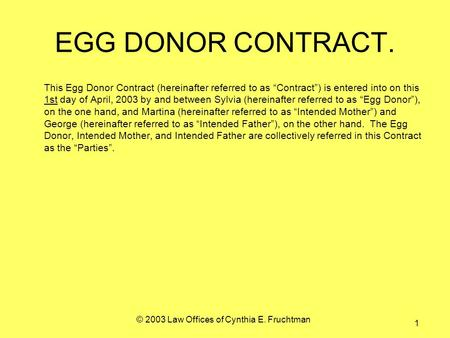 © 2003 Law Offices of Cynthia E. Fruchtman 1 EGG DONOR CONTRACT. This Egg Donor Contract (hereinafter referred to as Contract) is entered into on this.