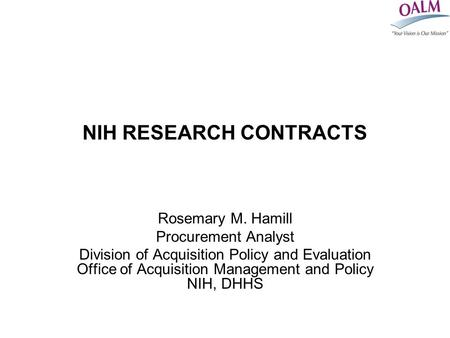 NIH RESEARCH CONTRACTS Rosemary M. Hamill Procurement Analyst Division of Acquisition Policy and Evaluation Office of Acquisition Management and Policy.