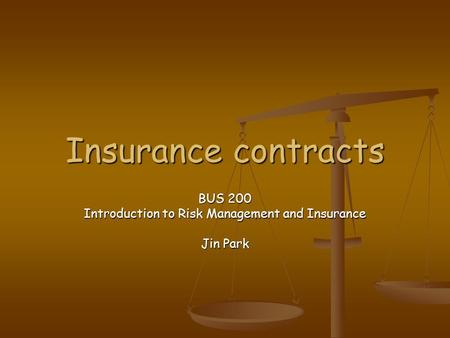 Insurance contracts BUS 200 Introduction to Risk Management and Insurance Jin Park.