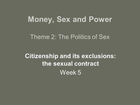 Money, Sex and Power Theme 2: The Politics of Sex Citizenship and its exclusions: the sexual contract Week 5.