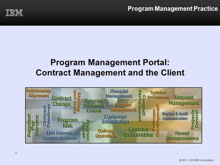 1 Program Management Practice Program Management Portal: Contract Management and the Client © 2011, 2013 IBM Corporation.