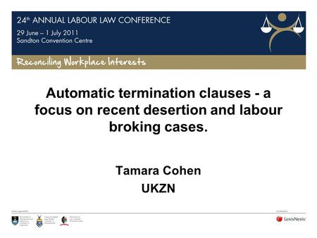 Automatic termination clauses - a focus on recent desertion and labour broking cases. Tamara Cohen UKZN.