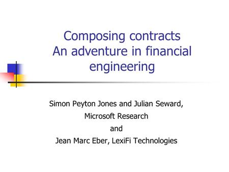 Composing contracts An adventure in financial engineering Simon Peyton Jones and Julian Seward, Microsoft Research and Jean Marc Eber, LexiFi Technologies.