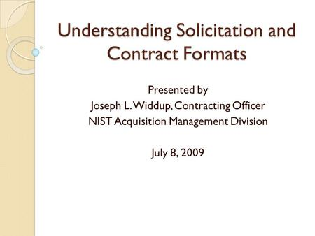 Understanding Solicitation and Contract Formats Presented by Joseph L. Widdup, Contracting Officer NIST Acquisition Management Division July 8, 2009.