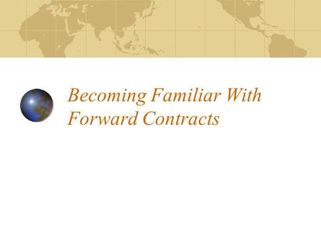 Becoming Familiar With Forward Contracts Objectives Explain the two types of contracts List and explain the parts of a contract Understand and explain.