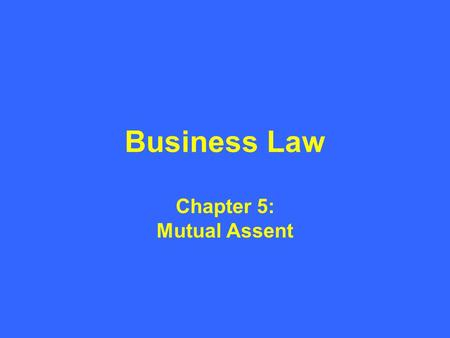 Business Law Chapter 5: Mutual Assent. What is Mutual Assent? Mutual assent is the term that we use to encompass not only the offer and the acceptance,