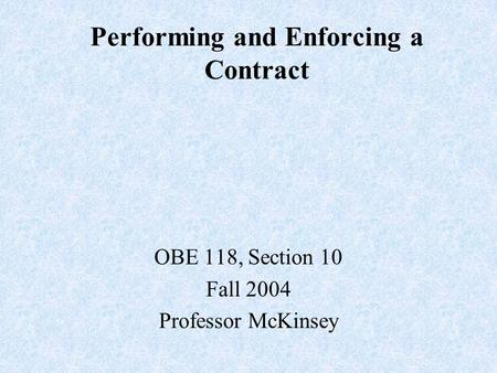 Performing and Enforcing a Contract OBE 118, Section 10 Fall 2004 Professor McKinsey.