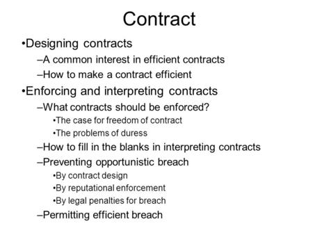 Contract Designing contracts –A common interest in efficient contracts –How to make a contract efficient Enforcing and interpreting contracts –What contracts.