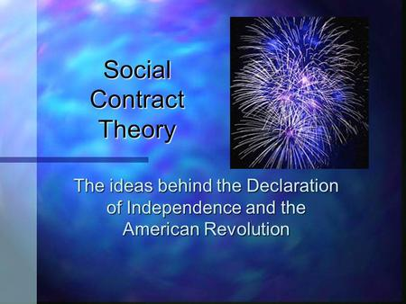 Social Contract Theory The ideas behind the Declaration of Independence and the American Revolution.