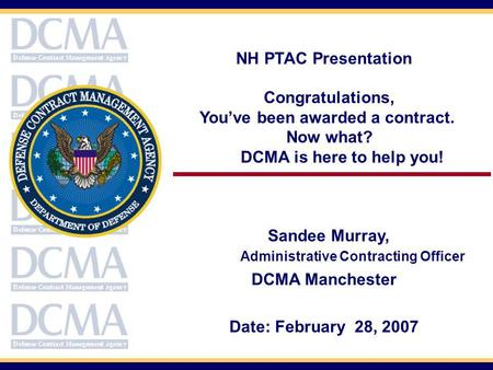 NH PTAC Presentation Congratulations, Youve been awarded a contract. Now what? DCMA is here to help you! Sandee Murray, Administrative Contracting Officer.