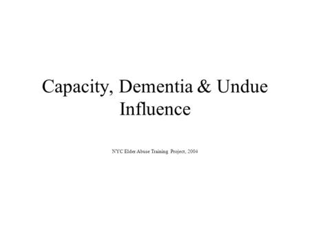 Capacity, Dementia & Undue Influence NYC Elder Abuse Training Project, 2004.