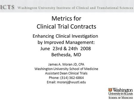 Metrics for Clinical Trial Contracts Enhancing Clinical Investigation by Improved Management: June 23rd & 24th 2008 Bethesda, MD James A. Moran JD, CPA.