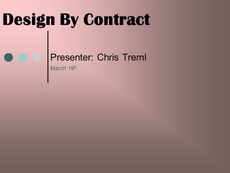 Design By Contract Presenter: Chris Treml March 19 th.