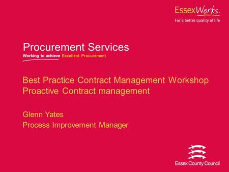 October 2007 Procurement Services Working to achieve Excellent Procurement Best Practice Contract Management Workshop Proactive Contract management Glenn.