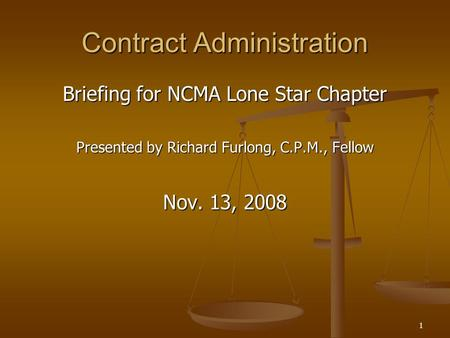1 Contract Administration Briefing for NCMA Lone Star Chapter Presented by Richard Furlong, C.P.M., Fellow Nov. 13, 2008.