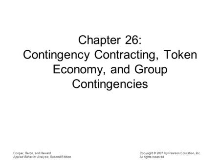 Chapter 26: Contingency Contracting, Token Economy, and Group Contingencies Cooper, Heron, and Heward Applied Behavior Analysis, Second Edition.