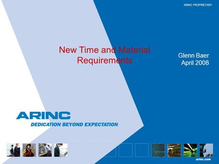 ARINC PROPRIETARY New Time and Material Requirements Glenn Baer April 2008.