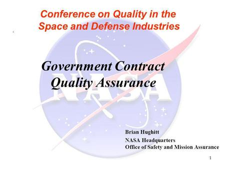 1 Conference on Quality in the Space and Defense Industries Government Contract Quality Assurance Brian Hughitt NASA Headquarters Office of Safety and.