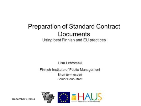 December 9, 2004 Preparation of Standard Contract Documents Using best Finnish and EU practices Liisa Lehtomäki Finnish Institute of Public Management.