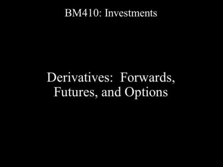 BM410: Investments Derivatives: Forwards, Futures, and Options.