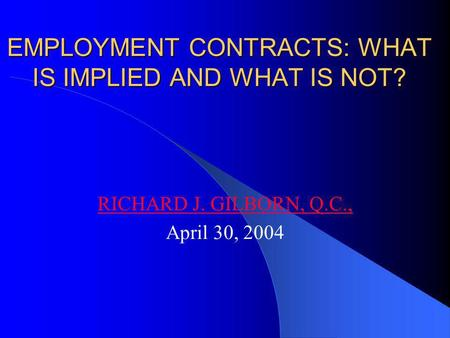 EMPLOYMENT CONTRACTS: WHAT IS IMPLIED AND WHAT IS NOT? RICHARD J. GILBORN, Q.C., April 30, 2004.