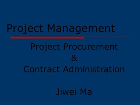 Project Management Project Procurement & Contract Administration Jiwei Ma.