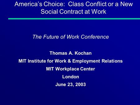 Americas Choice: Class Conflict or a New Social Contract at Work The Future of Work Conference Thomas A. Kochan MIT Institute for Work & Employment Relations.