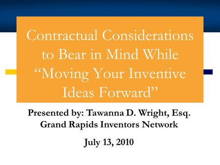 Contractual Considerations to Bear in Mind While Moving Your Inventive Ideas Forward Tawanna D. Wright Presented by: Tawanna D. Wright, Esq. Grand Rapids.