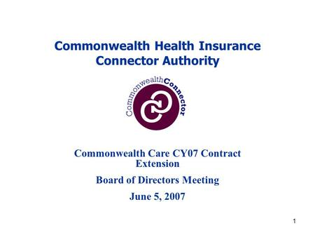 1 Commonwealth Health Insurance Connector Authority Commonwealth Care CY07 Contract Extension Board of Directors Meeting June 5, 2007.