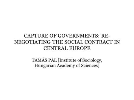 CAPTURE OF GOVERNMENTS: RE- NEGOTIATING THE SOCIAL CONTRACT IN CENTRAL EUROPE TAMÁS PÁL [Institute of Sociology, Hungarian Academy of Sciences]