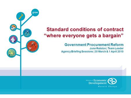 Standard conditions of contract where everyone gets a bargain Government Procurement Reform June Ralston | Team Leader Agency Briefing Sessions | 30 March.
