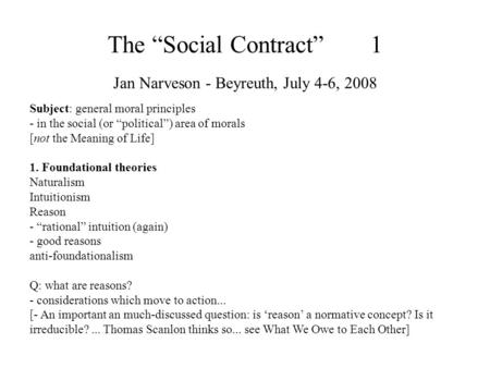 The Social Contract 1 Jan Narveson - Beyreuth, July 4-6, 2008 Subject: general moral principles - in the social (or political) area of morals [not the.