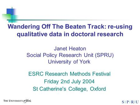 Wandering Off The Beaten Track: re-using qualitative data in doctoral research Janet Heaton Social Policy Research Unit (SPRU) University of York ESRC.