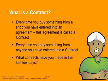 What is a Contract? Every time you buy something from a shop you have entered into an agreement – this agreement is called a Contract Every time you buy.