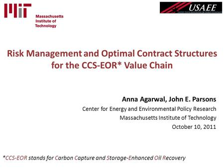Risk Management and Optimal Contract Structures for the CCS-EOR* Value Chain Anna Agarwal, John E. Parsons Center for Energy and Environmental Policy Research.
