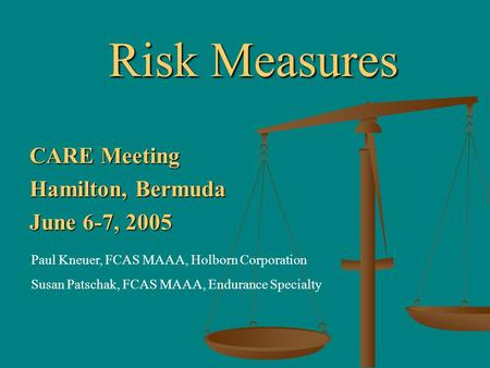 Risk Measures CARE Meeting Hamilton, Bermuda June 6-7, 2005 Paul Kneuer, FCAS MAAA, Holborn Corporation Susan Patschak, FCAS MAAA, Endurance Specialty.