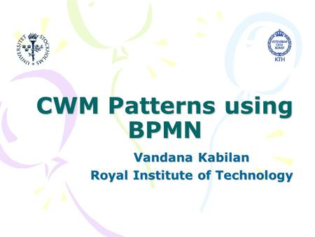 CWM Patterns using BPMN Vandana Kabilan Royal Institute of Technology.