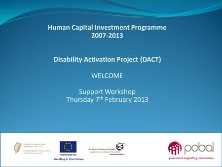 Human Capital Investment Programme 2007-2013 Disability Activation Project (DACT) WELCOME Support Workshop Thursday 7 th February 2013 1.