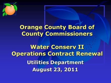 Orange County Board of County Commissioners Water Conserv II Operations Contract Renewal Utilities Department August 23, 2011 Utilities Department August.