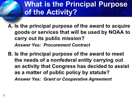 1 What is the Principal Purpose of the Activity? A.Is the principal purpose of the award to acquire goods or services that will be used by NOAA to carry.