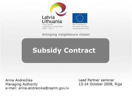 Subsidy Contract Lead Partner seminar 13-14 October 2008, Riga Arina Andreičika Managing Authority