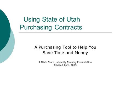 Using State of Utah Purchasing Contracts A Purchasing Tool to Help You Save Time and Money A Dixie State University Training Presentation Revised April,