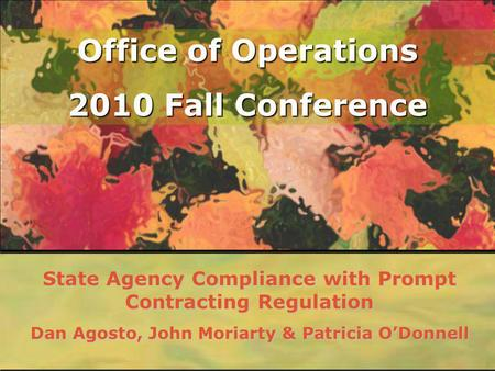 Office of Operations 2010 Fall Conference State Agency Compliance with Prompt Contracting Regulation Dan Agosto, John Moriarty & Patricia ODonnell.