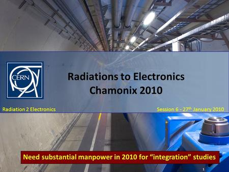 Chamonix 2010: January 27 th Session 6 – Radiation To Electronics: R2E Summary Radiation 2 Electronics Session 6 - 27 th January 2010 Radiations to Electronics.