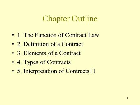1 Chapter Outline 1. The Function of Contract Law 2. Definition of a Contract 3. Elements of a Contract 4. Types of Contracts 5. Interpretation of Contracts11.