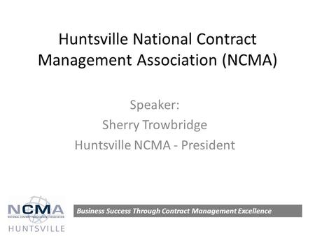 Huntsville National Contract Management Association (NCMA) Speaker: Sherry Trowbridge Huntsville NCMA - President Business Success Through Contract Management.