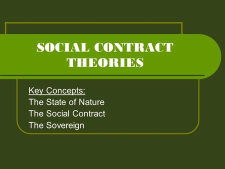 SOCIAL CONTRACT THEORIES Key Concepts: The State of Nature The Social Contract The Sovereign.