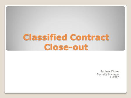 Classified Contract Close-out By Jane Dinkel Security Manager LMMFC.