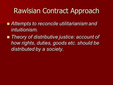 Rawlsian Contract Approach Attempts to reconcile utilitarianism and intuitionism. Attempts to reconcile utilitarianism and intuitionism. Theory of distributive.